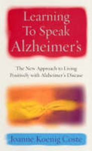 Picture of Learning to Speak Alzheimer's: The New Approach to Living Positively with Alzheimer's Disease