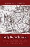 Picture of Godly Republicanism: Puritans, Pilgrims, and a City on a Hill