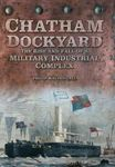 Picture of Chatham Dockyard: The Rise and Fall of a Military Industrial Complex