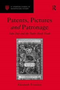 Picture of Patents, Pictures and Patronage: John Day and the Tudor Book Trade