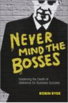 Picture of Never Mind the Bosses: Hastening the Death of Deference for Business Success
