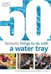 Picture of 50 Fantastic Things to Do with a Water Tray