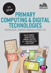 Picture of Primary Computing and Digital Technologies: Knowledge, Understanding and Practice 7ed