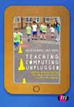 Picture of Teaching Computing Unplugged in Primary Schools: Exploring Primary Computing Through Practical Activities Away from the Computer