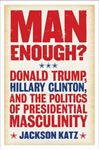 Picture of Man Enough?: Donald Trump, Hillary Clinton, and the Politics of Presidential Masculinity