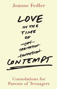 Picture of Love in the Time of Contempt: Consolations for Parents of Teenagers