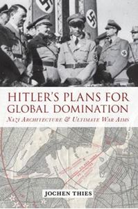 Picture of Hitler's Plans for Global Domination: Nazi Architecture and Ultimate War Aims