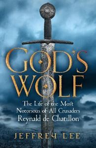 Picture of God's Wolf: The Life of the Most Notorious of All Crusaders, Reynald de Chatillon