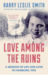Picture of Love Among the Ruins: A Memoir of Life and Love in Hamburg, 1945