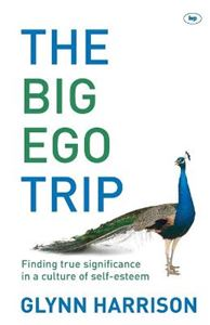 Picture of Big Ego Trip: Finding True Significance in a Culture of Self-esteem