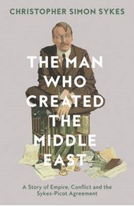 Picture of Man Who Created the Middle East: A Story of Empire, Conflict and the Sykes-Picot Agreement