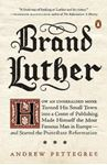 Picture of Brand Luther: How an Unheralded Monk Turned His Small Town into a Center of Publishing, Made Himself the Most Famous Man in Europe...