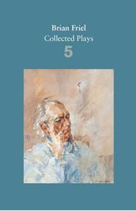 Picture of Brian Friel: Collected Plays: Uncle Vanya (After Chekhov); The Yalta Game (After Chekhov); The Bear (After Chekhov); Afterplay; Performances; The Home Place; Hedda Gabler (After Ibsen): Volume 5