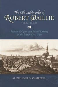 Picture of The Life and Works of Robert Baillie (1602-1662): Politics, Religion and Record-Keeping in the British Civil Wars