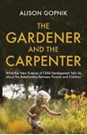 Picture of Gardener and the Carpenter: What the New Science of Child Development Tells Us About the Relationship Between Parents and Children