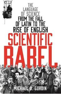 Picture of Scientific Babel: The Language of Science from the Fall of Latin to the Rise of English