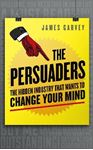 Picture of Persuaders:  Hidden Industry that wants to Change Your Mind