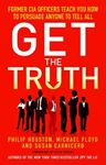 Picture of Get the Truth: Former CIA Officers Teach You How to Persuade Anyone to Tell All
