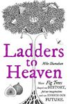 Picture of Ladders to Heaven: How Fig Trees Shaped Our History, Fed Our Imaginations, and Can Enrich Our Future
