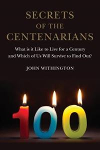 Picture of Secrets of the Centenarians: What is it Like to Live for a Century and Which of Us Will Survive to Find Out?