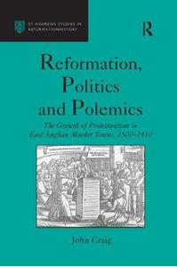 Picture of Reformation, Politics and Polemics: The Growth of Protestantism in East Anglian Market Towns, 1500 1610