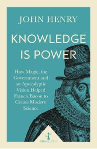 Picture of Knowledge is Power: How Magic, the Government and an Apocalyptic Vision Helped Francis Bacon to Create Modern Science