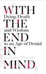 Picture of With the End in Mind: Dying, Death and Wisdom in an Age of Denial