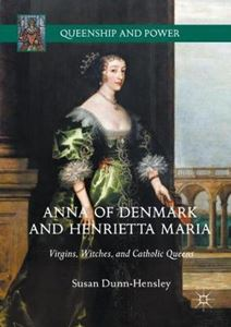 Picture of Anna of Denmark and Henrietta Maria: Virgins, Witches, and Catholic Queens