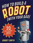 Picture of How To Build a Robot (with your dad): 20 easy-to-build robotic projects