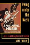 Picture of Swing Under the Nazis: Jazz as a Metaphor for Freedom
