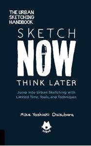 Picture of Sketch Now, Think Later: Jump into Urban Sketching with Limited Time, Tools, and Techniques