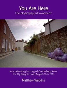 Picture of You Are Here: The biography of a moment (an accelerating history of Canterbury from the Big Bang to noon August 15th 2014)