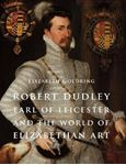 Picture of Robert Dudley, Earl of Leicester, and the World of Elizabethan Art: Painting and Patronage at the Court of Elizabeth I