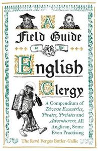 Picture of Field Guide to the English Clergy: A Compendium of Diverse Eccentrics, Pirates, Prelates and Adventurers; All Anglican, Some Even Practising