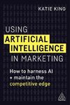 Picture of Using Artificial Intelligence in Marketing: How to Harness AI and Maintain the Competitive Edge
