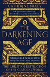 Picture of Darkening Age: The Christian Destruction of the Classical World