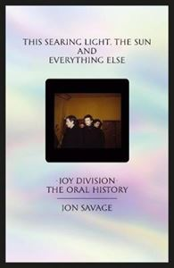Picture of This searing light, the sun and everything else: Joy Division: The Oral History