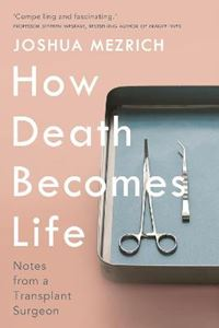 Picture of How Death Becomes Life: Notes from a Transplant Surgeon