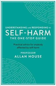 Picture of Understanding and Responding to Self-Harm: The One Stop Guide: Practical Advice for Anybody Affected by Self-Harm