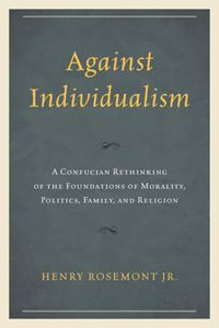 Picture of Against Individualism: A Confucian Rethinking of the Foundations of Morality, Politics, Family, and Religion