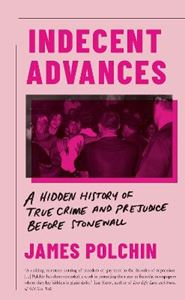 Picture of Indecent Advances: A Hidden History of True Crime and Prejudice Before Stonewall