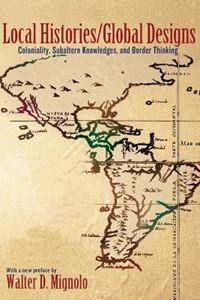 Picture of Local Histories/Global Designs: Coloniality, Subaltern Knowledges, and Border Thinking