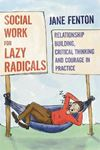 Picture of Social Work for Lazy Radicals: Relationship Building, Critical Thinking and Courage in Practice