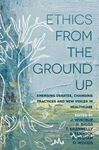 Picture of Ethics From the Ground Up: Emerging debates, changing practices and new voices in healthcare