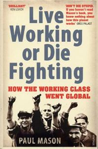 Picture of Live Working or Die Fighting: How The Working Class Went Global