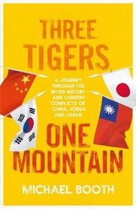Picture of Three Tigers, One Mountain: A Journey through the Bitter History and Current Conflicts of China, Korea and Japan
