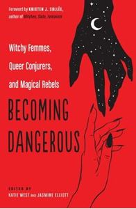 Picture of Becoming Dangerous: Witchy Femmes, Queer Conjurers, and Magical Rebels