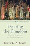 Picture of Desiring the Kingdom: Worship, Worldview, and Cultural Formation