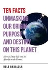 Picture of Ten Facts Unmasking Our Origin, Purpose and Destiny on This Planet: How to Enjoy Life and the Afterlife to the Utmost