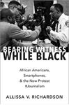 Picture of Bearing Witness While Black: African Americans, Smartphones, and the New Protest #Journalism